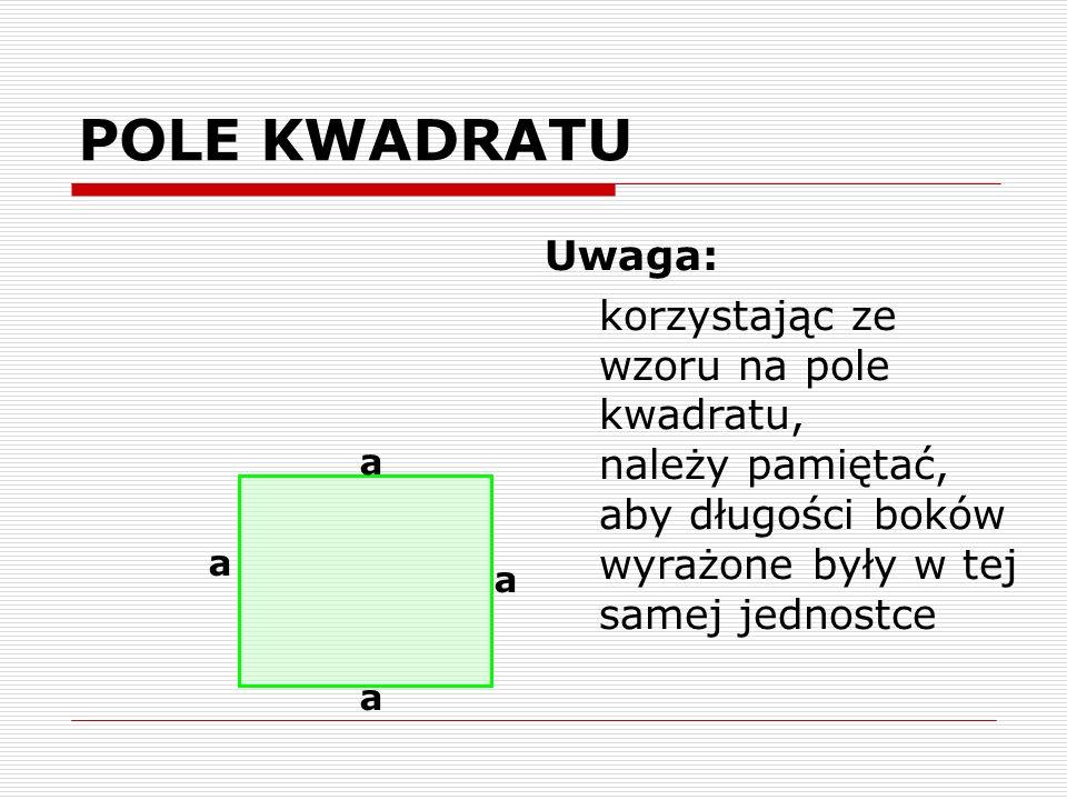 POLE KWADRATU Uwaga: korzystając ze wzoru na pole kwadratu, należy pamiętać, aby długości boków wyrażone były w tej samej jednostce.
