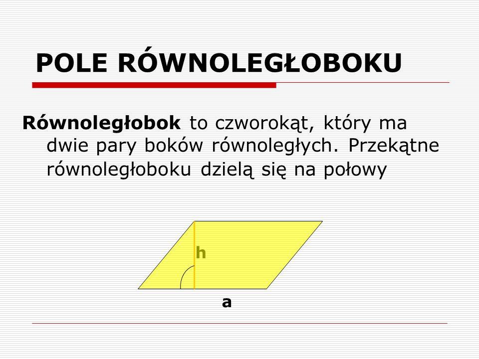 POLE RÓWNOLEGŁOBOKU Równoległobok to czworokąt, który ma dwie pary boków równoległych. Przekątne równoległoboku dzielą się na połowy.
