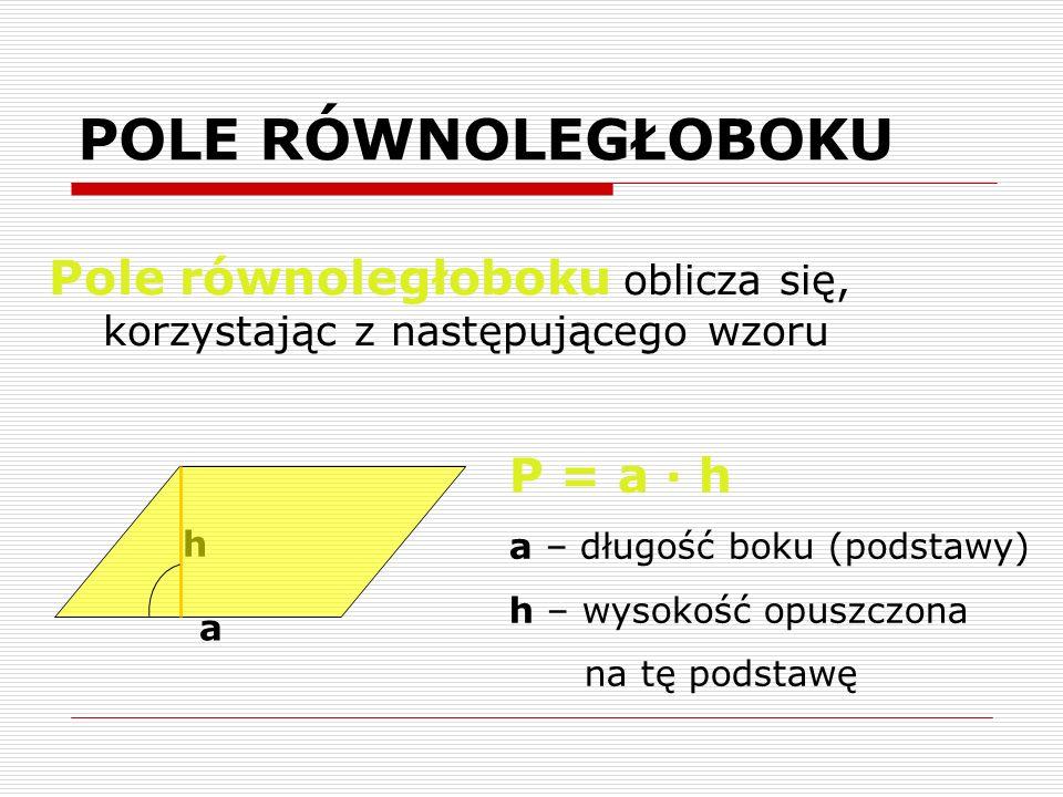 POLE RÓWNOLEGŁOBOKU Pole równoległoboku oblicza się, korzystając z następującego wzoru. P = a · h.