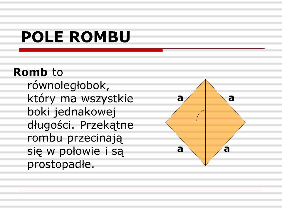 POLE ROMBU Romb to równoległobok, który ma wszystkie boki jednakowej długości. Przekątne rombu przecinają się w połowie i są prostopadłe.