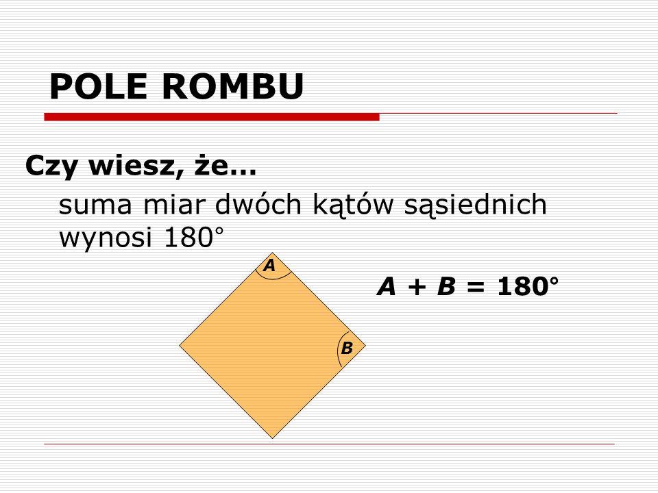 POLE ROMBU Czy wiesz, że… suma miar dwóch kątów sąsiednich wynosi 180°