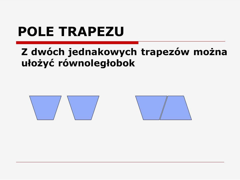 POLE TRAPEZU Z dwóch jednakowych trapezów można ułożyć równoległobok
