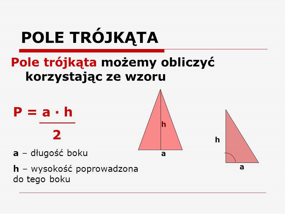 POLE TRÓJKĄTA Pole trójkąta możemy obliczyć korzystając ze wzoru. P = a · h. 2. a – długość boku.