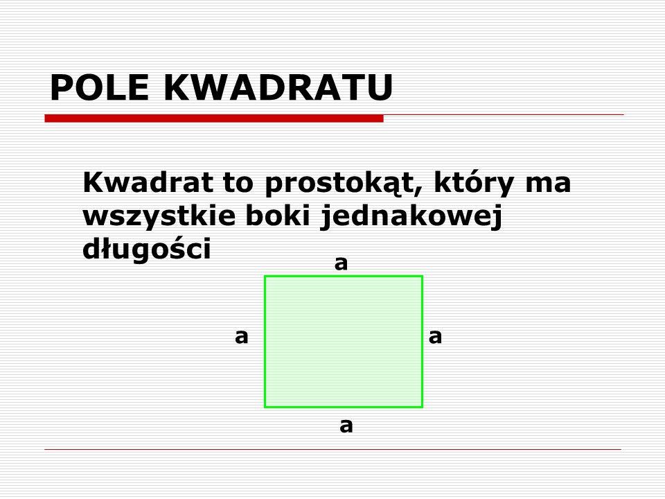 POLE KWADRATU Kwadrat to prostokąt, który ma wszystkie boki jednakowej długości a a a a