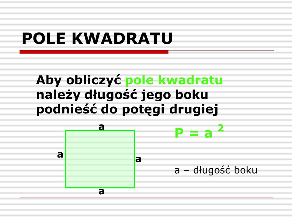 POLE KWADRATU Aby obliczyć pole kwadratu należy długość jego boku podnieść do potęgi drugiej. a. P = a 2.