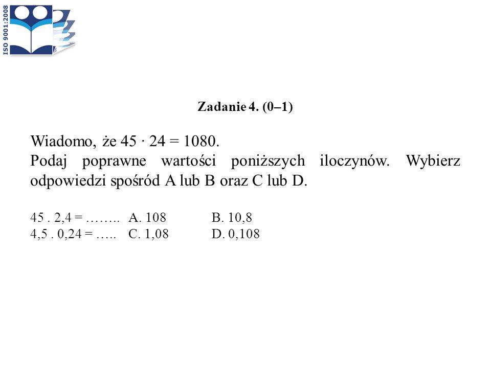 Zadanie 4. (0–1) Wiadomo, że 45 · 24 = 1080. Podaj poprawne wartości poniższych iloczynów. Wybierz odpowiedzi spośród A lub B oraz C lub D.