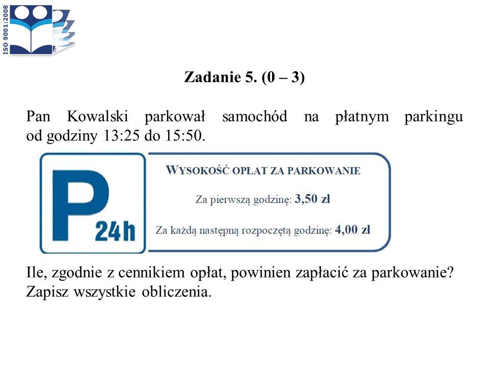 Zadanie 5. (0 – 3) Pan Kowalski parkował samochód na płatnym parkingu od godziny 13:25 do 15:50.