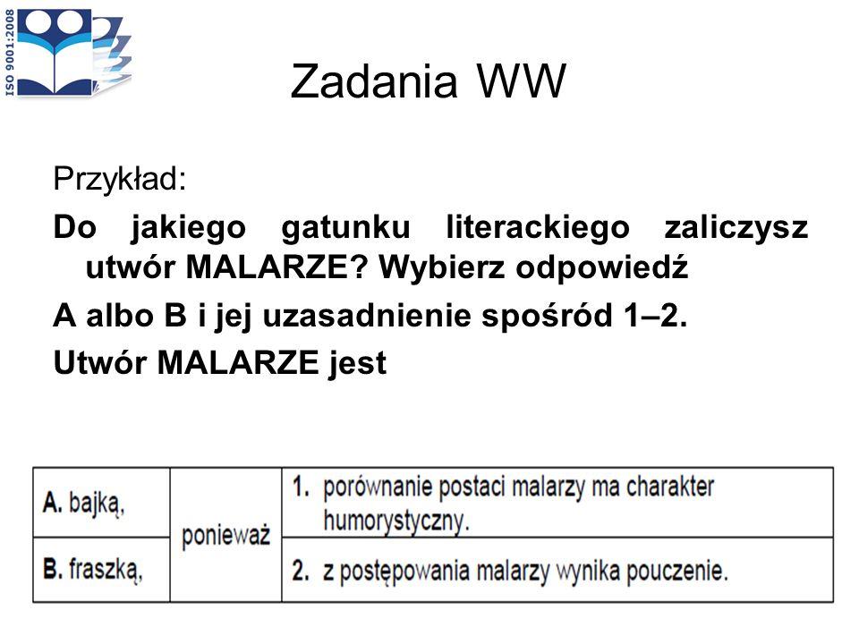 Zadania WW Przykład: Do jakiego gatunku literackiego zaliczysz utwór MALARZE Wybierz odpowiedź. A albo B i jej uzasadnienie spośród 1–2.
