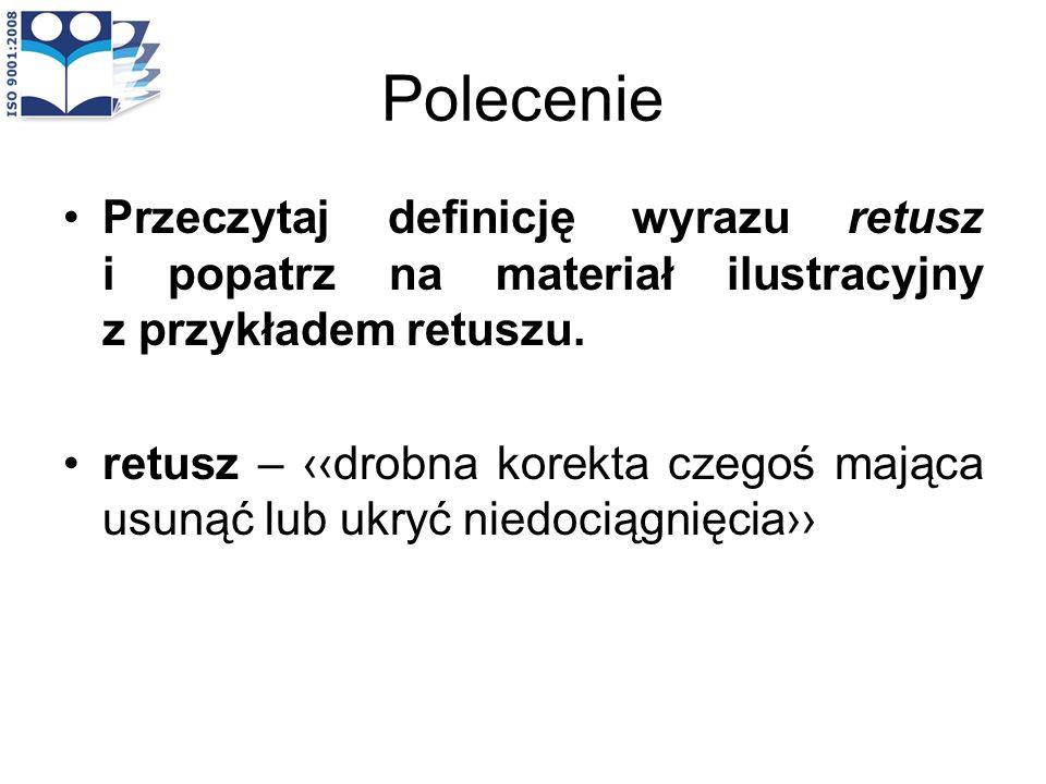 Polecenie Przeczytaj definicję wyrazu retusz i popatrz na materiał ilustracyjny z przykładem retuszu.