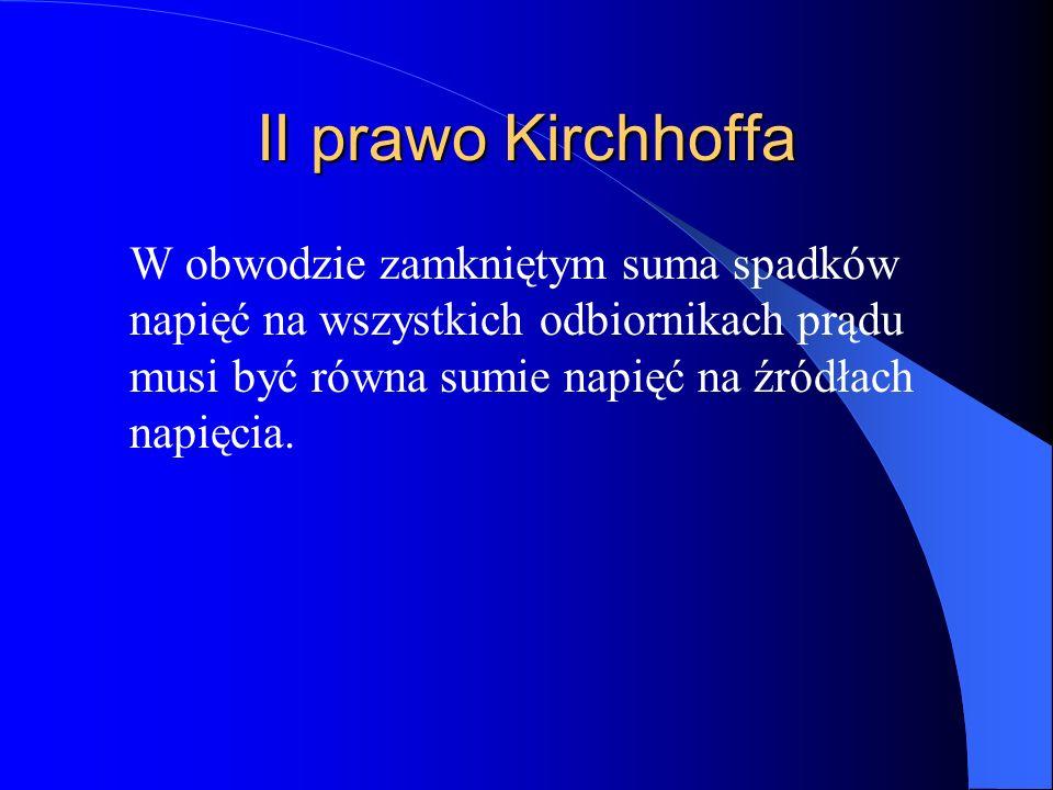 II prawo Kirchhoffa W obwodzie zamkniętym suma spadków napięć na wszystkich odbiornikach prądu musi być równa sumie napięć na źródłach napięcia.