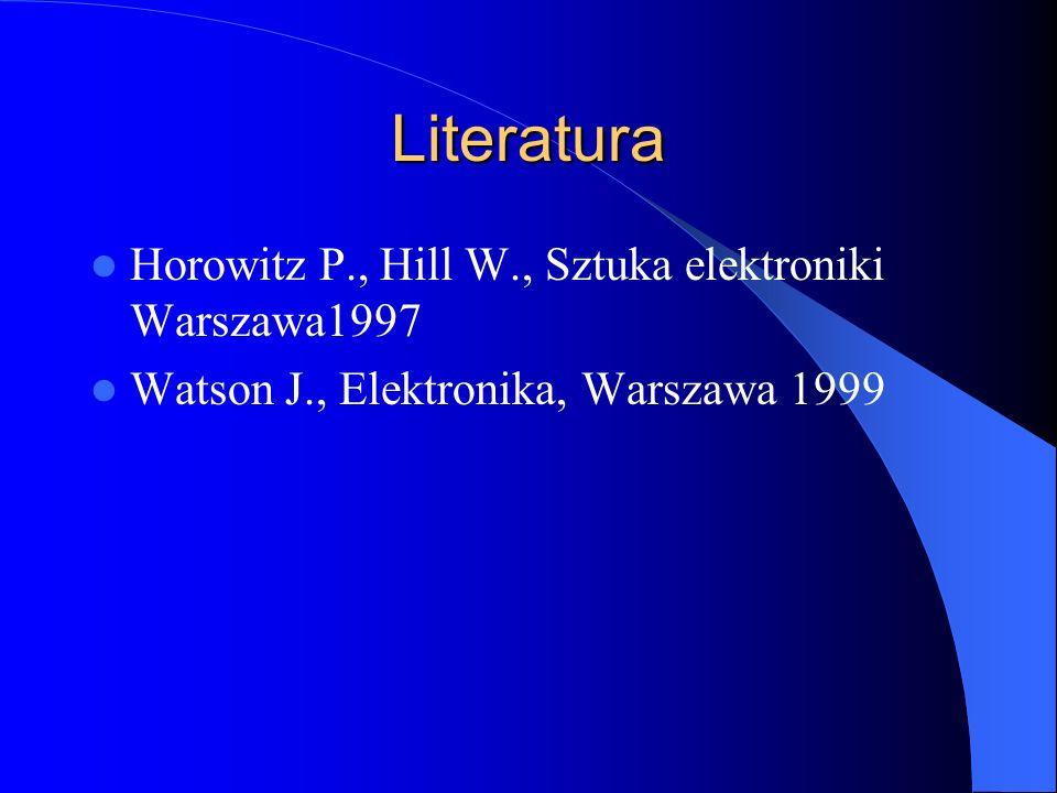 Literatura Horowitz P., Hill W., Sztuka elektroniki Warszawa1997