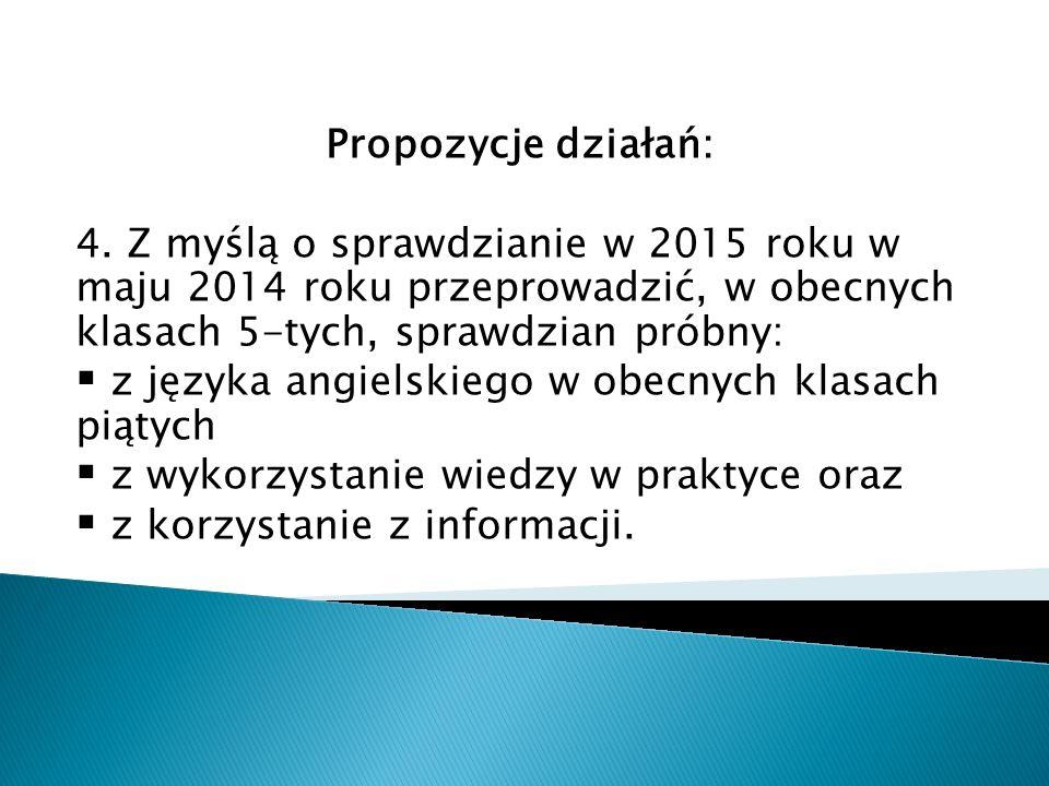 Propozycje działań: 4. Z myślą o sprawdzianie w 2015 roku w maju 2014 roku przeprowadzić, w obecnych klasach 5-tych, sprawdzian próbny: