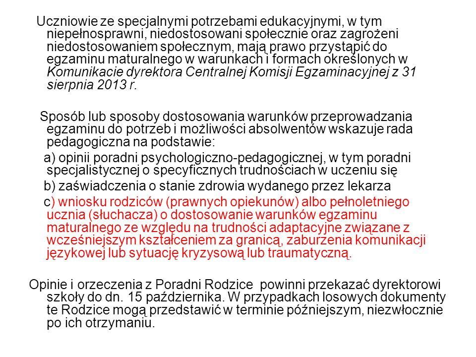 Uczniowie ze specjalnymi potrzebami edukacyjnymi, w tym niepełnosprawni, niedostosowani społecznie oraz zagrożeni niedostosowaniem społecznym, mają prawo przystąpić do egzaminu maturalnego w warunkach i formach określonych w Komunikacie dyrektora Centralnej Komisji Egzaminacyjnej z 31 sierpnia 2013 r.