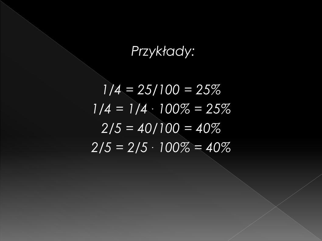 Przykłady: 1/4 = 25/100 = 25% 1/4 = 1/4 . 100% = 25% 2/5 = 40/100 = 40% 2/5 = 2/5 . 100% = 40%