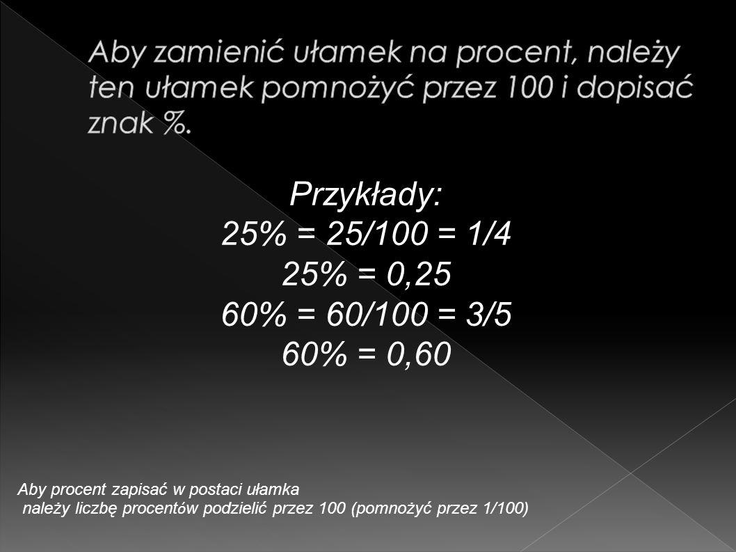 Przykłady: 25% = 25/100 = 1/4 25% = 0,25 60% = 60/100 = 3/5 60% = 0,60