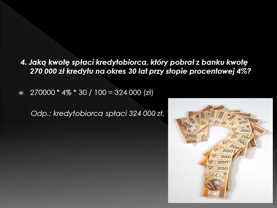 4. Jaką kwotę spłaci kredytobiorca, który pobrał z banku kwotę 270 000 zł kredytu na okres 30 lat przy stopie procentowej 4%