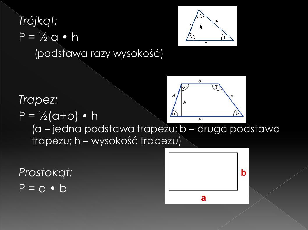 Trójkąt: P = ½ a • h (podstawa razy wysokość) Trapez: P = ½(a+b) • h (a – jedna podstawa trapezu; b – druga podstawa trapezu; h – wysokość trapezu) Prostokąt: P = a • b