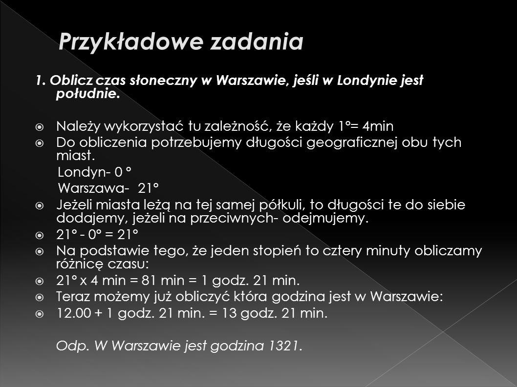 Przykładowe zadania 1. Oblicz czas słoneczny w Warszawie, jeśli w Londynie jest południe. Należy wykorzystać tu zależność, że każdy 1º= 4min.