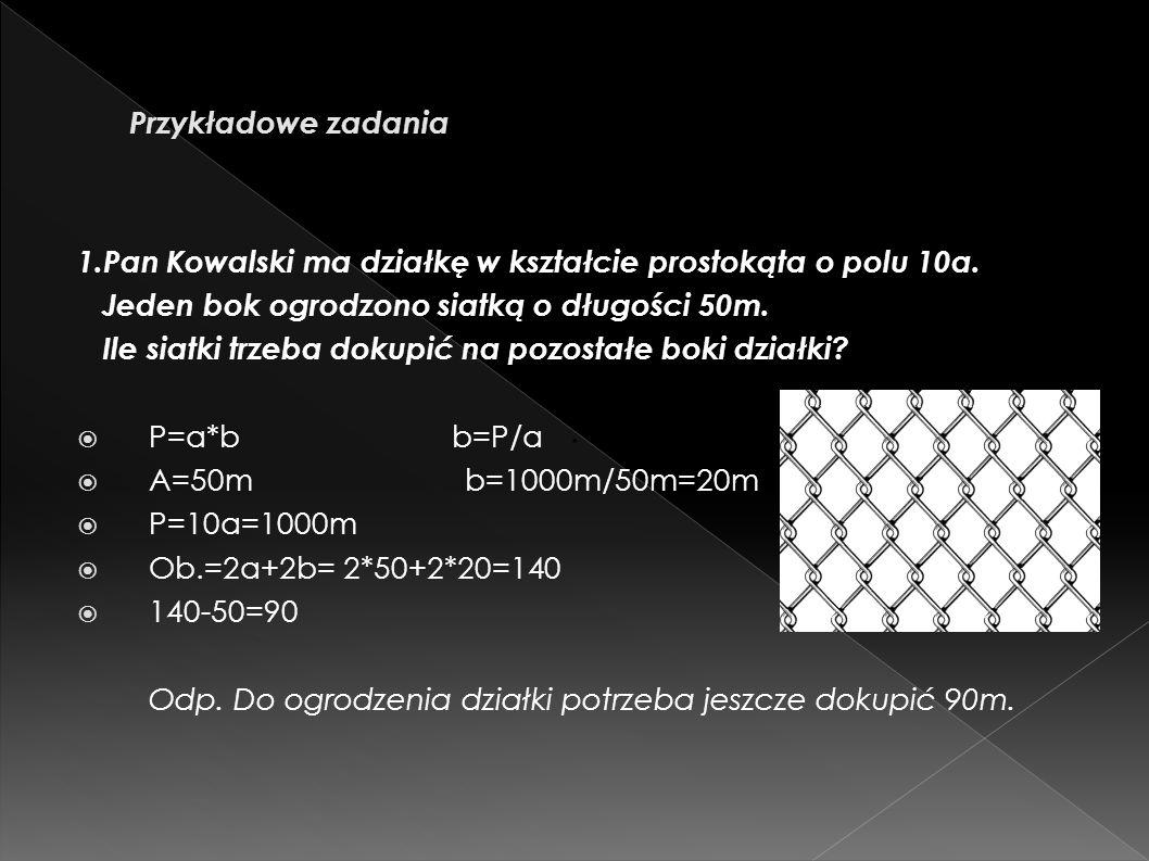Przykładowe zadania 1.Pan Kowalski ma działkę w kształcie prostokąta o polu 10a. Jeden bok ogrodzono siatką o długości 50m.
