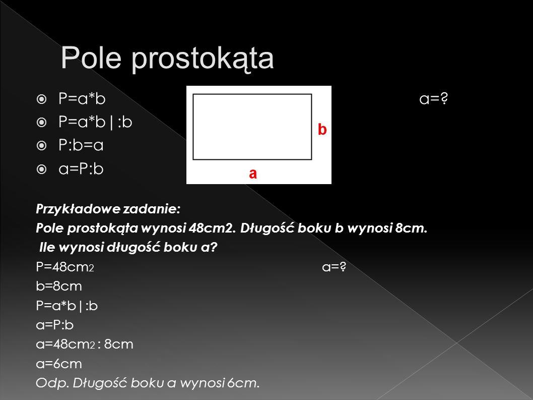 Pole prostokąta P=a*b a= P=a*b :b P:b=a a=P:b Przykładowe zadanie: