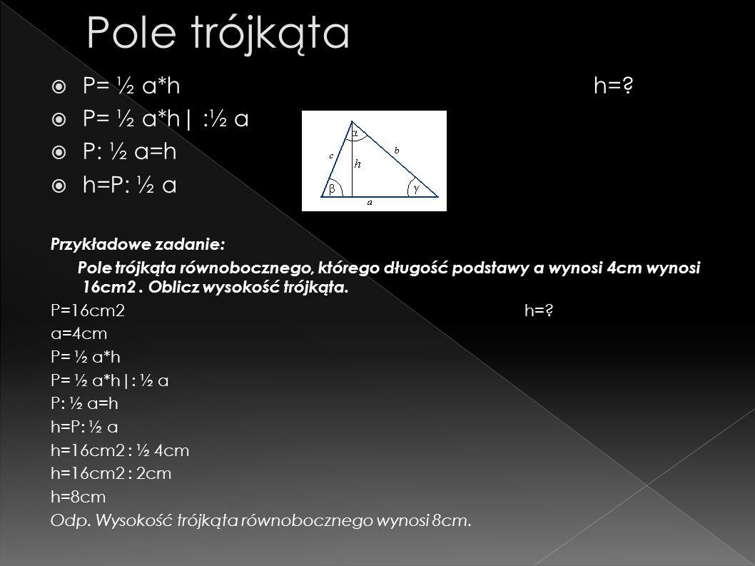 Pole trójkąta P= ½ a*h h= P= ½ a*h| :½ a P: ½ a=h h=P: ½ a