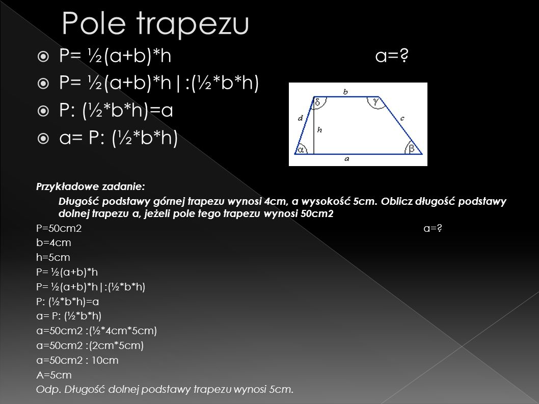 Pole trapezu P= ½(a+b)*h a= P= ½(a+b)*h|:(½*b*h) P: (½*b*h)=a