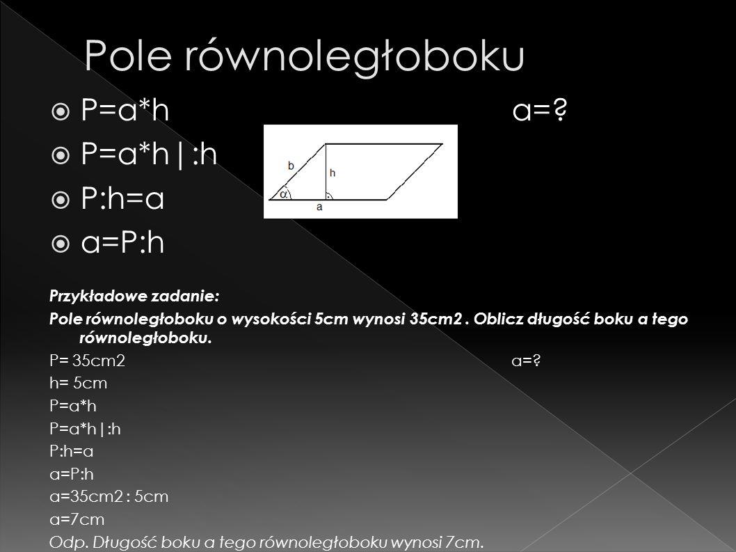 Pole równoległoboku P=a*h a= P=a*h|:h P:h=a a=P:h