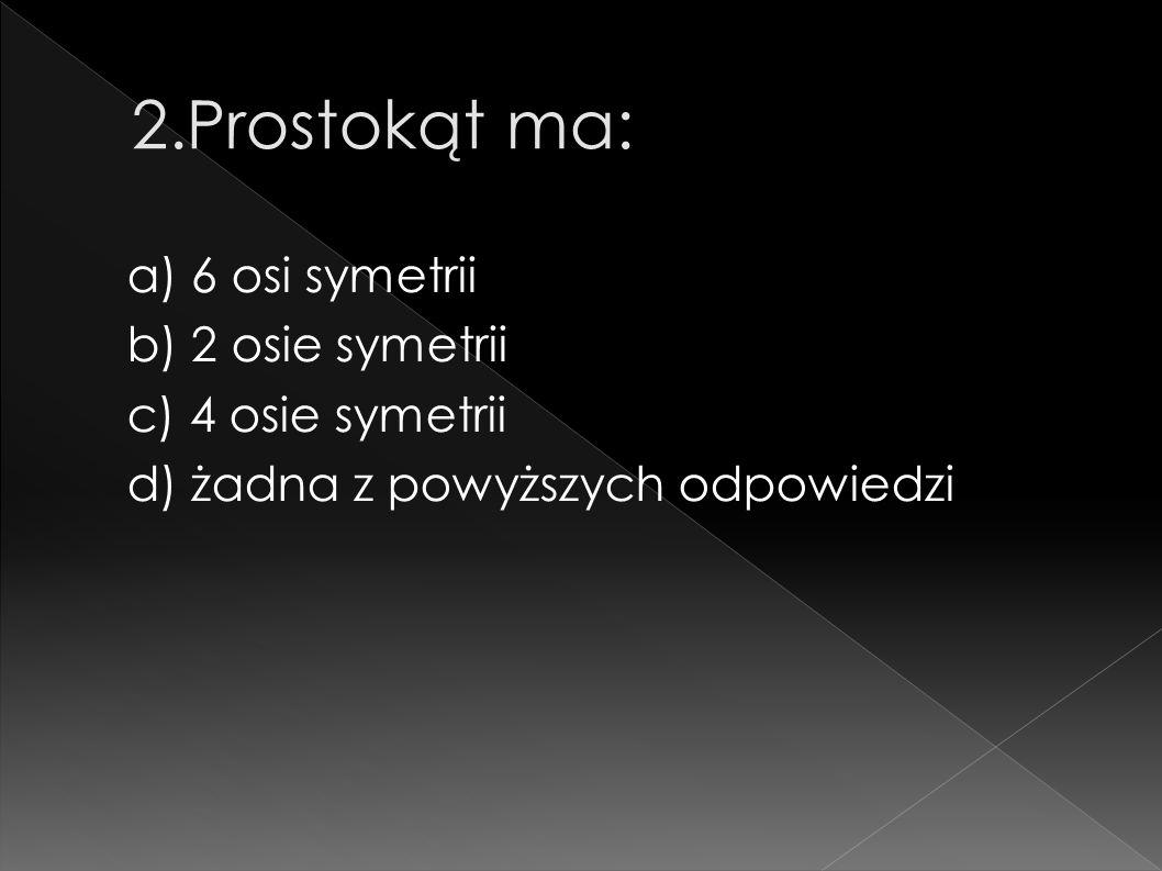 2.Prostokąt ma: a) 6 osi symetrii b) 2 osie symetrii