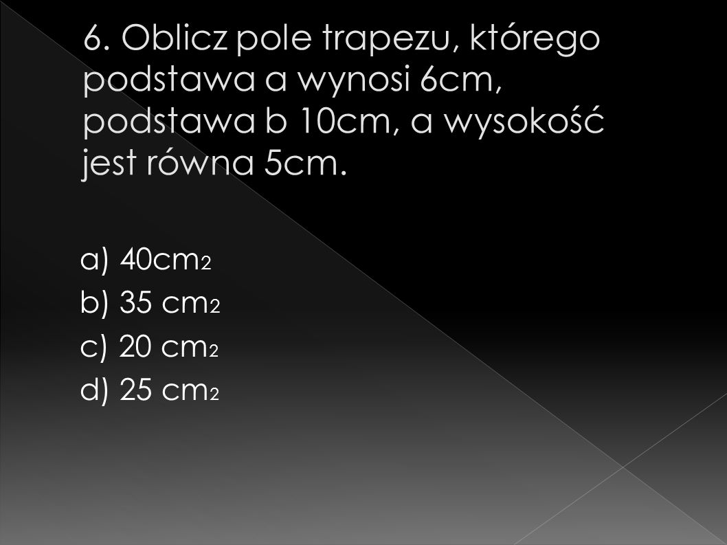 6. Oblicz pole trapezu, którego podstawa a wynosi 6cm, podstawa b 10cm, a wysokość jest równa 5cm.