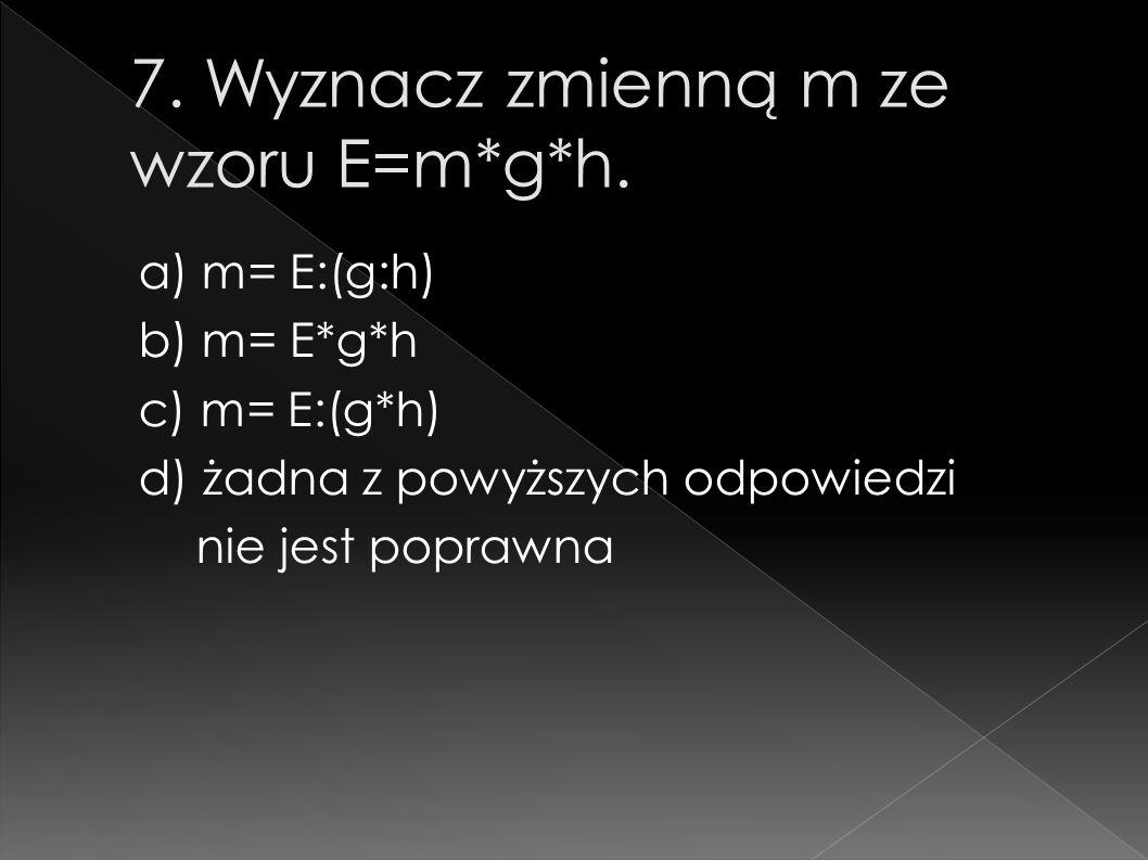 7. Wyznacz zmienną m ze wzoru E=m*g*h.