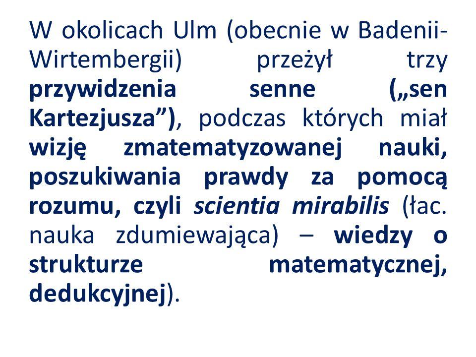 """W okolicach Ulm (obecnie w Badenii-Wirtembergii) przeżył trzy przywidzenia senne (""""sen Kartezjusza ), podczas których miał wizję zmatematyzowanej nauki, poszukiwania prawdy za pomocą rozumu, czyli scientia mirabilis (łac."""
