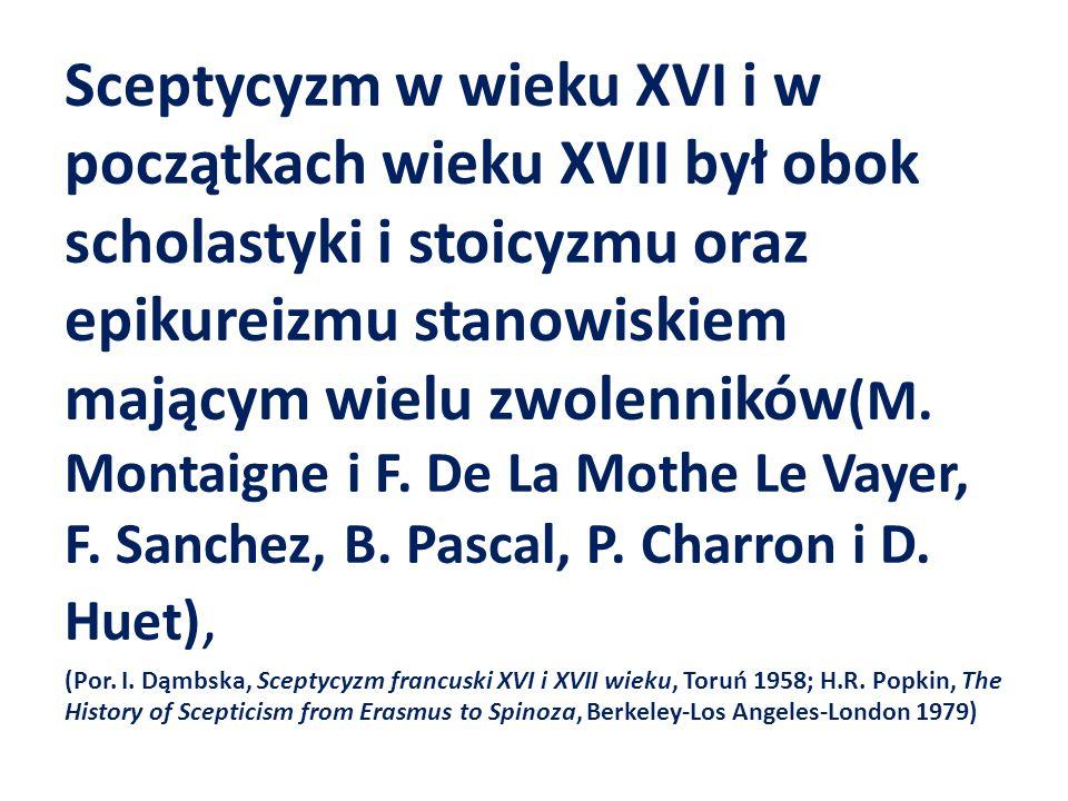 Sceptycyzm w wieku XVI i w początkach wieku XVII był obok scholastyki i stoicyzmu oraz epikureizmu stanowiskiem mającym wielu zwolenników(M. Montaigne i F. De La Mothe Le Vayer, F. Sanchez, B. Pascal, P. Charron i D. Huet),