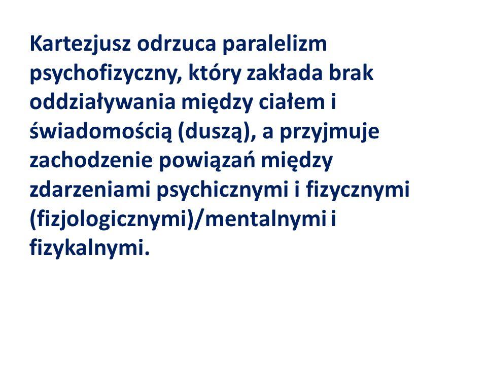 Kartezjusz odrzuca paralelizm psychofizyczny, który zakłada brak oddziaływania między ciałem i świadomością (duszą), a przyjmuje zachodzenie powiązań między zdarzeniami psychicznymi i fizycznymi (fizjologicznymi)/mentalnymi i fizykalnymi.