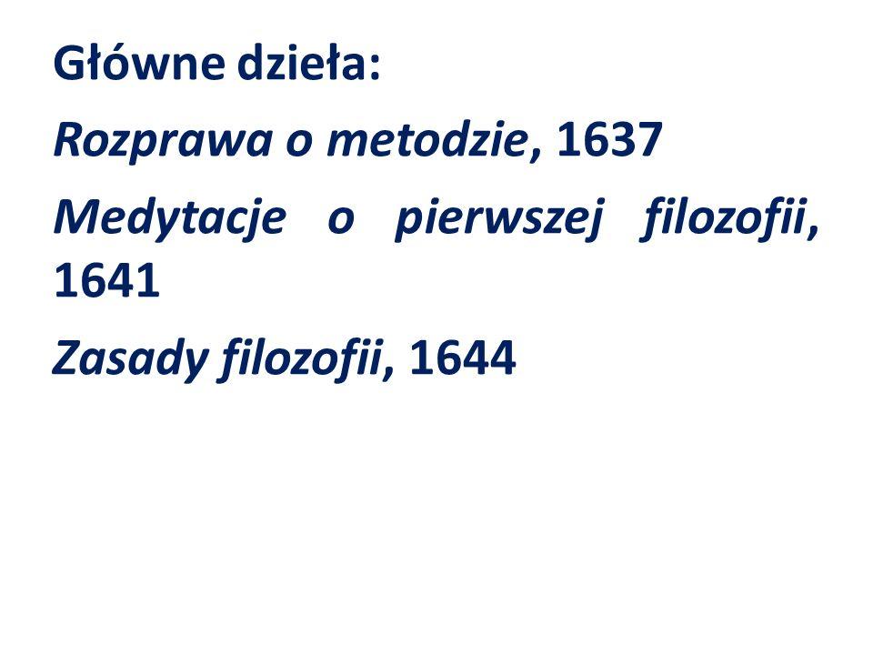 Główne dzieła: Rozprawa o metodzie, 1637 Medytacje o pierwszej filozofii, 1641 Zasady filozofii, 1644