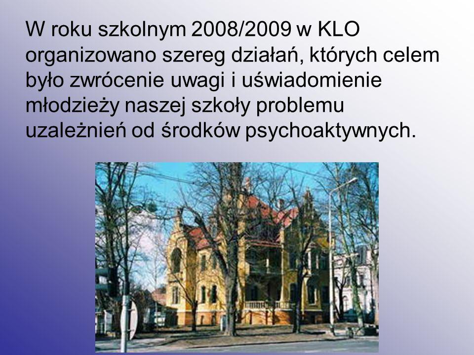 W roku szkolnym 2008/2009 w KLO organizowano szereg działań, których celem było zwrócenie uwagi i uświadomienie młodzieży naszej szkoły problemu uzależnień od środków psychoaktywnych.