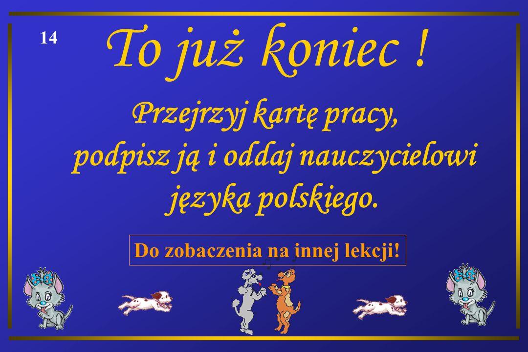 To już koniec ! 14. Przejrzyj kartę pracy, podpisz ją i oddaj nauczycielowi języka polskiego.