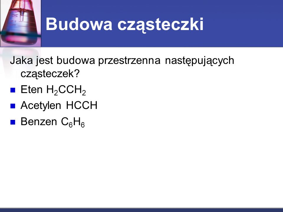Budowa cząsteczki Jaka jest budowa przestrzenna następujących cząsteczek Eten H2CCH2. Acetylen HCCH.