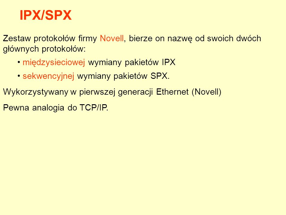 IPX/SPX Zestaw protokołów firmy Novell, bierze on nazwę od swoich dwóch głównych protokołów: międzysieciowej wymiany pakietów IPX.