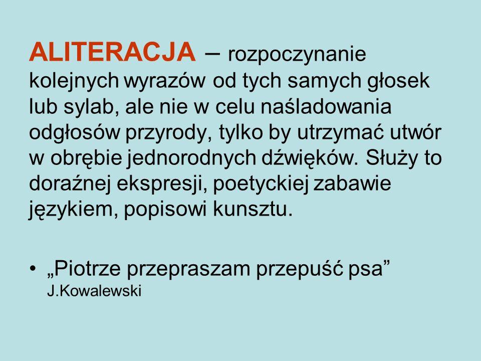 ALITERACJA – rozpoczynanie kolejnych wyrazów od tych samych głosek lub sylab, ale nie w celu naśladowania odgłosów przyrody, tylko by utrzymać utwór w obrębie jednorodnych dźwięków. Służy to doraźnej ekspresji, poetyckiej zabawie językiem, popisowi kunsztu.