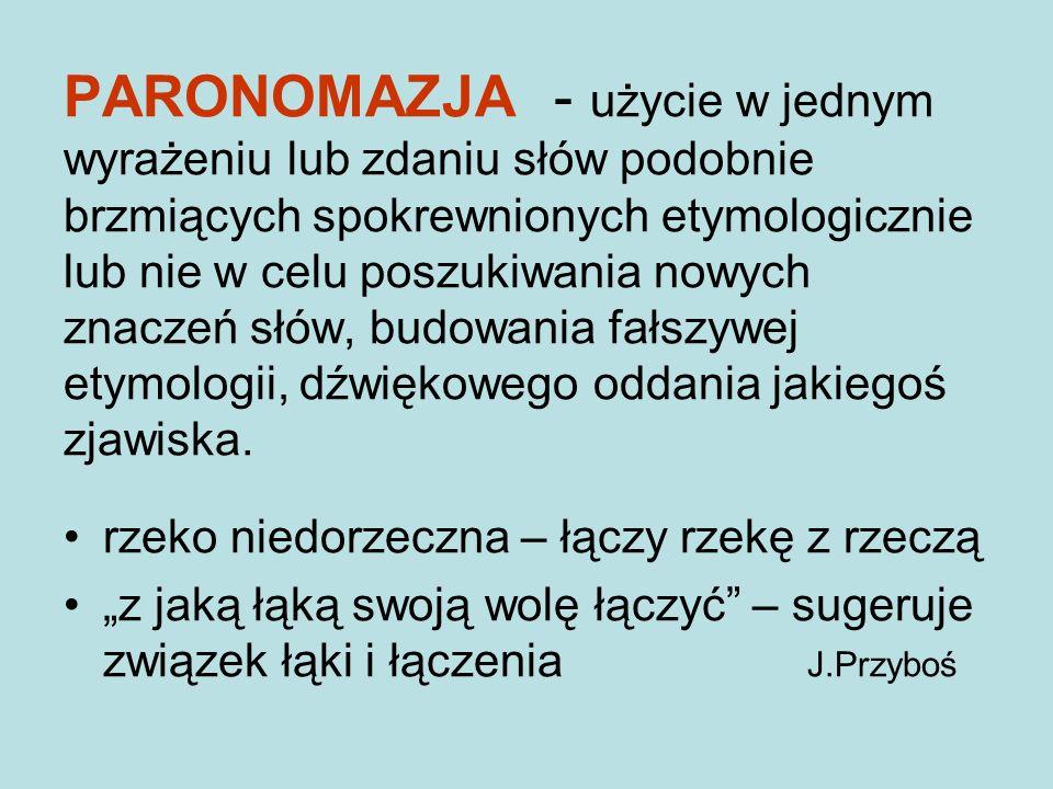 PARONOMAZJA - użycie w jednym wyrażeniu lub zdaniu słów podobnie brzmiących spokrewnionych etymologicznie lub nie w celu poszukiwania nowych znaczeń słów, budowania fałszywej etymologii, dźwiękowego oddania jakiegoś zjawiska.