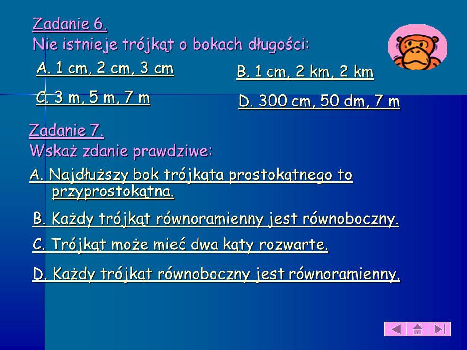 Zadanie 6. Nie istnieje trójkąt o bokach długości: A. 1 cm, 2 cm, 3 cm. B. 1 cm, 2 km, 2 km. C. 3 m, 5 m, 7 m.
