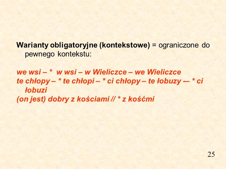 Warianty obligatoryjne (kontekstowe) = ograniczone do pewnego kontekstu: we wsi – * w wsi – w Wieliczce – we Wieliczce te chłopy – * te chłopi – * ci chłopy – te łobuzy -– * ci łobuzi (on jest) dobry z kościami // * z kośćmi