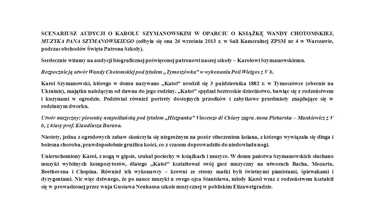 SCENARIUSZ AUDYCJI O KAROLU SZYMANOWSKIM W OPARCIU O KSIĄŻKĘ WANDY CHOTOMSKIEJ, MUZYKA PANA SZYMANOWSKIEGO (odbyła się ona 26 września 2013 r. w Sali Kameralnej ZPSM nr 4 w Warszawie, podczas obchodów Święta Patrona Szkoły).