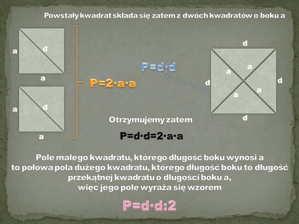P=d∙d:2 P=d∙d P=2∙a∙a P=d∙d=2∙a∙a Otrzymujemy zatem