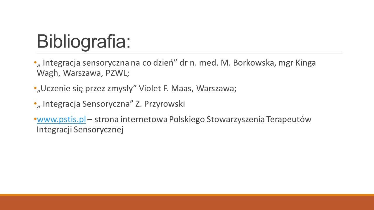 "Bibliografia: "" Integracja sensoryczna na co dzień dr n. med. M. Borkowska, mgr Kinga Wagh, Warszawa, PZWL;"