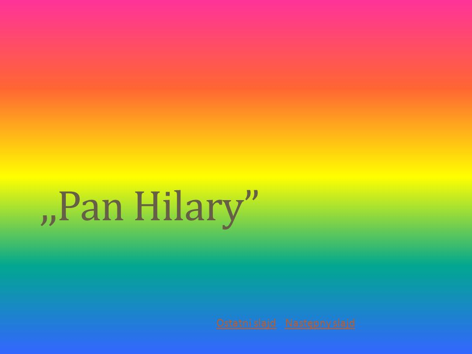 ,,Pan Hilary Ostatni slajd Następny slajd