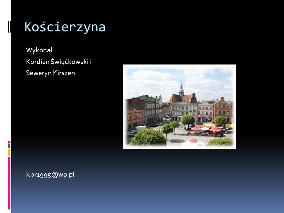 Kościerzyna Wykonał: Kordian Święćkowski i Seweryn Kirszen