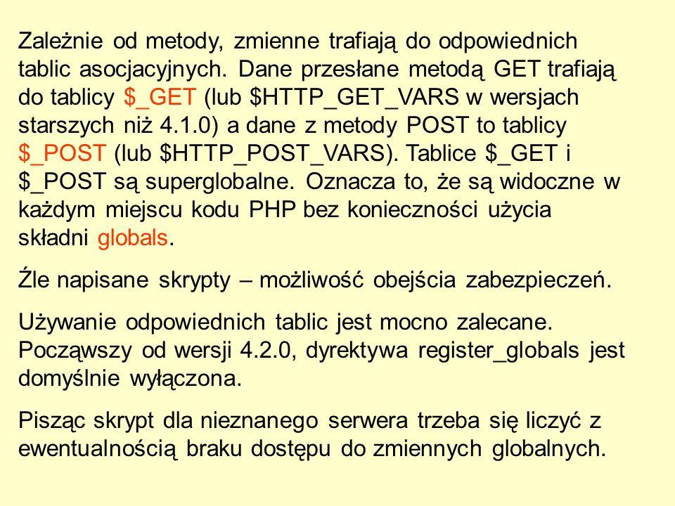 Zależnie od metody, zmienne trafiają do odpowiednich tablic asocjacyjnych. Dane przesłane metodą GET trafiają do tablicy $_GET (lub $HTTP_GET_VARS w wersjach starszych niż 4.1.0) a dane z metody POST to tablicy $_POST (lub $HTTP_POST_VARS). Tablice $_GET i $_POST są superglobalne. Oznacza to, że są widoczne w każdym miejscu kodu PHP bez konieczności użycia składni globals.