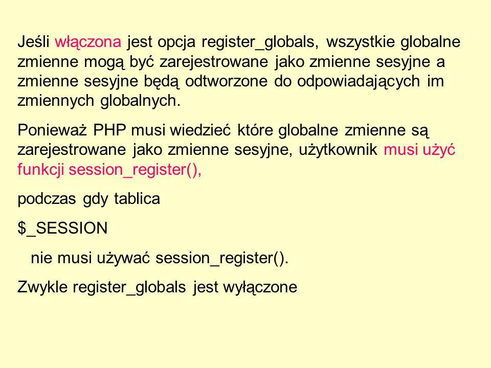 Jeśli włączona jest opcja register_globals, wszystkie globalne zmienne mogą być zarejestrowane jako zmienne sesyjne a zmienne sesyjne będą odtworzone do odpowiadających im zmiennych globalnych.