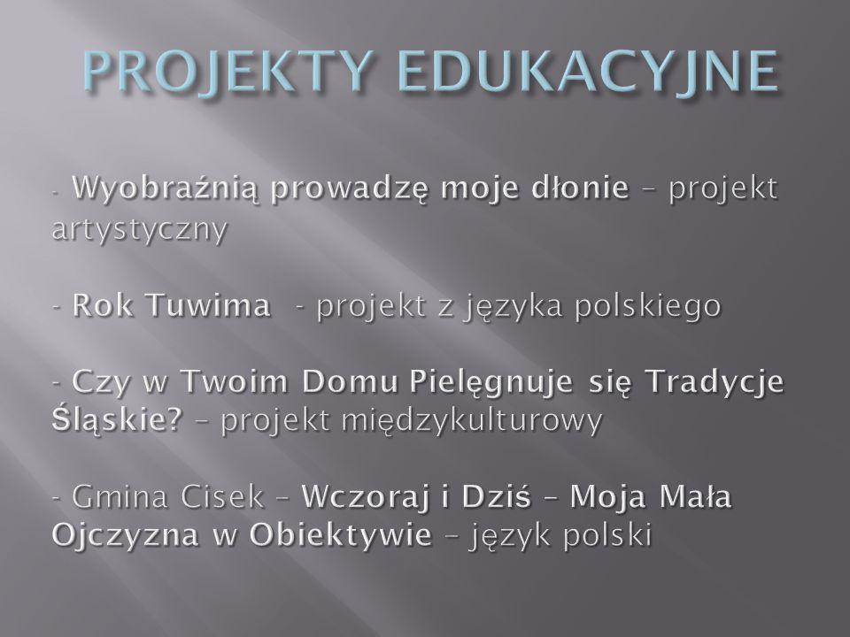 PROJEKTY EDUKACYJNE - Wyobraźnią prowadzę moje dłonie – projekt artystyczny - Rok Tuwima - projekt z języka polskiego - Czy w Twoim Domu Pielęgnuje się Tradycje Śląskie.